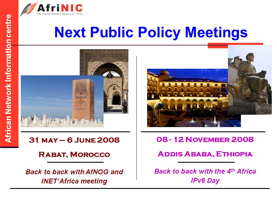 African Network Information centre Next Public Policy Meetings 31 may – 6 June 2008 Rabat, Morocco Back to back with AfNOG and INETAfrica meeting November 2008 Addis Ababa, Ethiopia Back to back with the 4 th Africa IPv6 Day