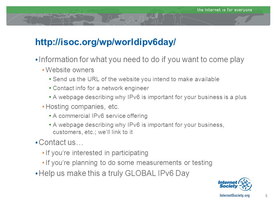 http://isoc.org/wp/worldipv6day/ Information for what you need to do if you want to come play Website owners Send us the URL of the website you intend to make available Contact info for a network engineer A webpage describing why IPv6 is important for your business is a plus Hosting companies, etc.