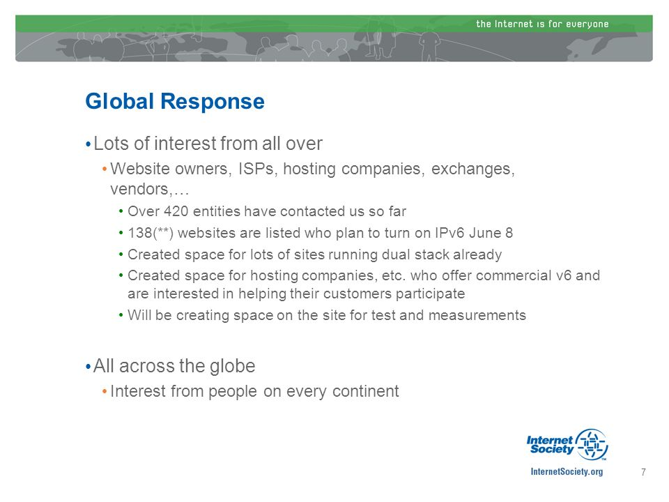 Global Response Lots of interest from all over Website owners, ISPs, hosting companies, exchanges, vendors,… Over 420 entities have contacted us so far 138(**) websites are listed who plan to turn on IPv6 June 8 Created space for lots of sites running dual stack already Created space for hosting companies, etc.