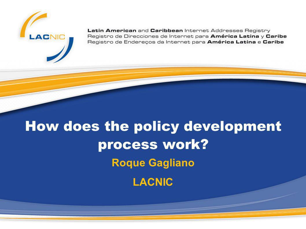 How does the policy development process work? Roque Gagliano LACNIC