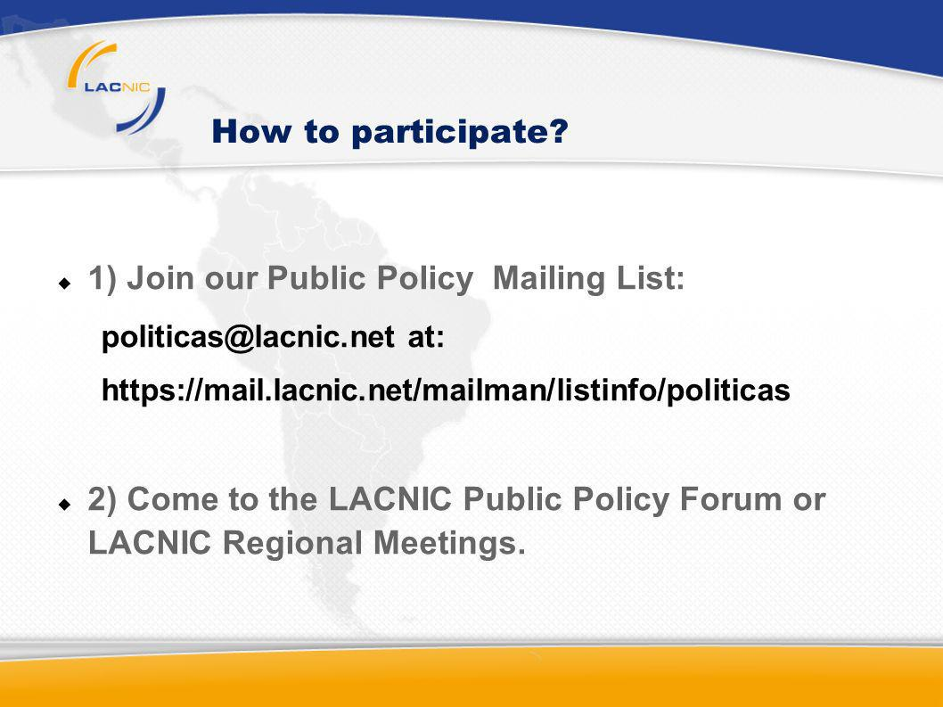 How to participate? 1) Join our Public Policy Mailing List: politicas@lacnic.net at: https://mail.lacnic.net/mailman/listinfo/politicas 2) Come to the