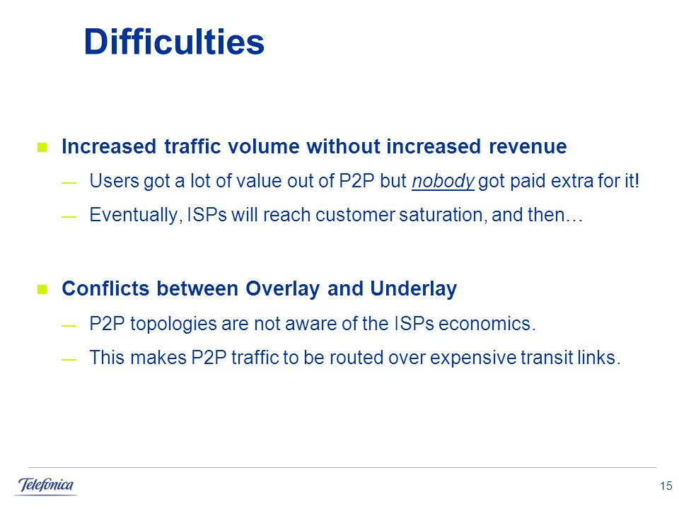 15 Difficulties Increased traffic volume without increased revenue Users got a lot of value out of P2P but nobody got paid extra for it.