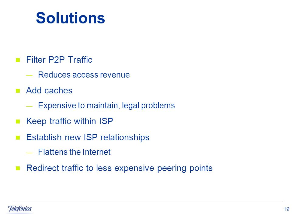 19 Solutions Filter P2P Traffic Reduces access revenue Add caches Expensive to maintain, legal problems Keep traffic within ISP Establish new ISP relationships Flattens the Internet Redirect traffic to less expensive peering points