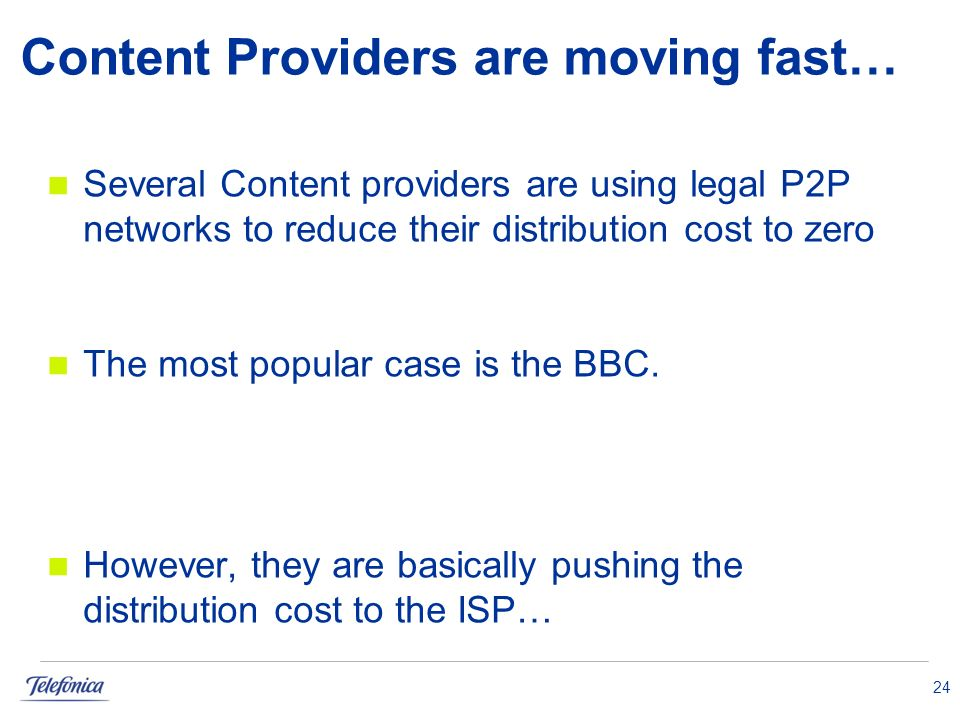 24 Several Content providers are using legal P2P networks to reduce their distribution cost to zero The most popular case is the BBC. However, they ar