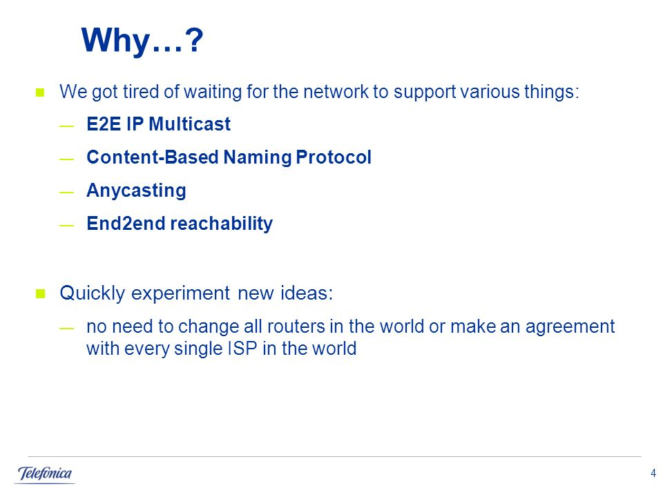 Why…? We got tired of waiting for the network to support various things: E2E IP Multicast Content-Based Naming Protocol Anycasting End2end reachabilit