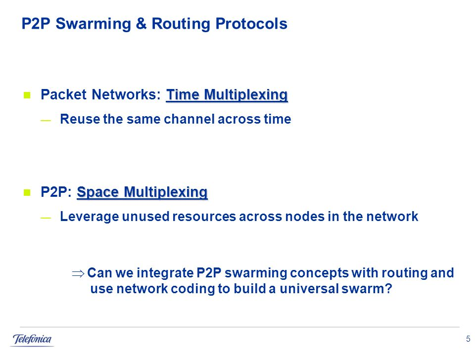 P2P Swarming & Routing Protocols Time Multiplexing Packet Networks: Time Multiplexing Reuse the same channel across time Space Multiplexing P2P: Space Multiplexing Leverage unused resources across nodes in the network 5 Can we integrate P2P swarming concepts with routing and use network coding to build a universal swarm