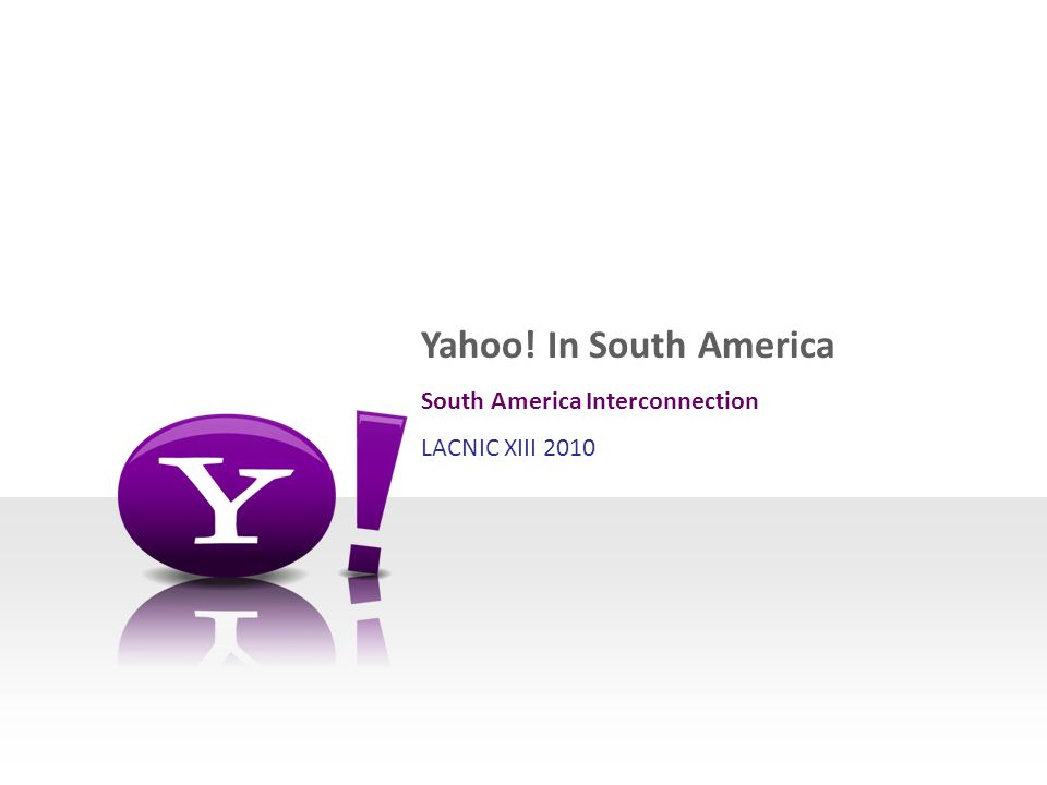 Yahoo! In South America South America Interconnection LACNIC XIII 2010