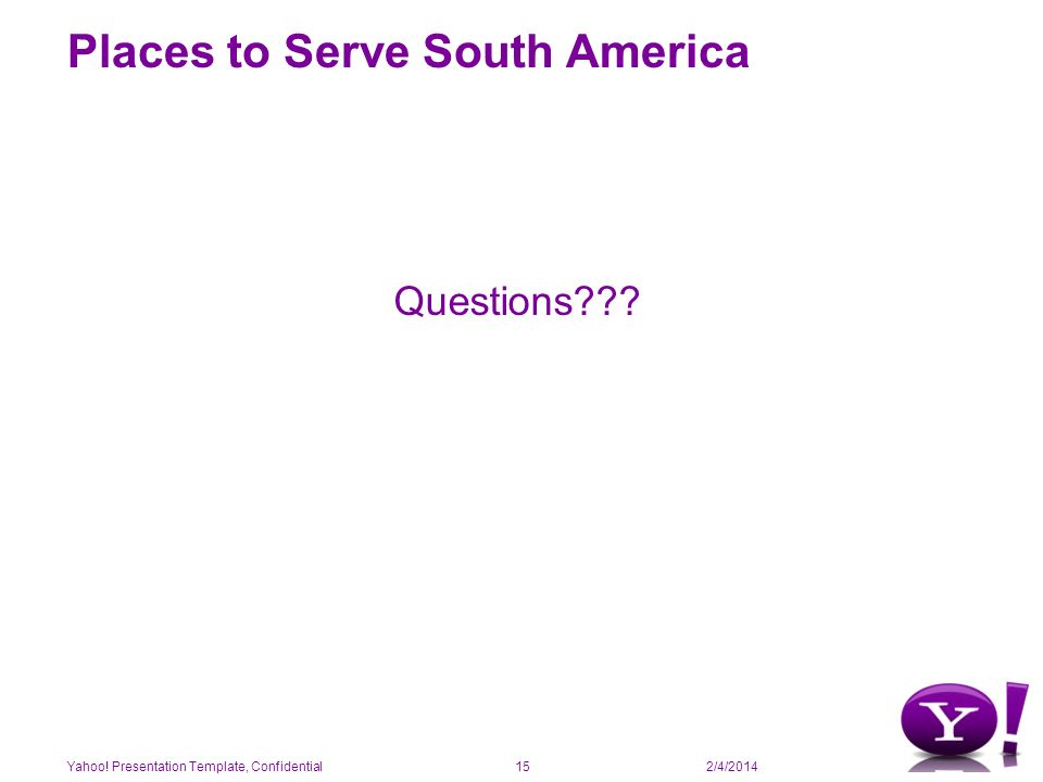 2/4/2014 Places to Serve South America Questions Yahoo! Presentation Template, Confidential15