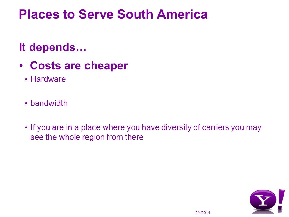 2/4/2014 Places to Serve South America It depends… Costs are cheaper Hardware bandwidth If you are in a place where you have diversity of carriers you may see the whole region from there
