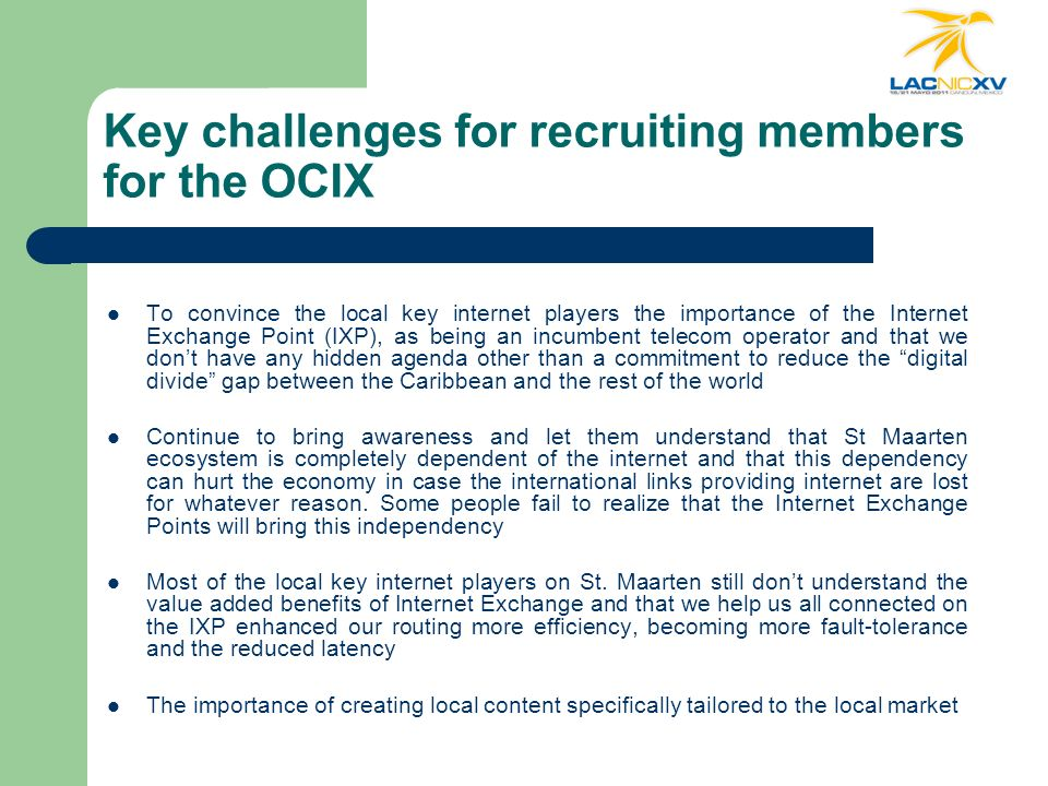 Key challenges for recruiting members for the OCIX To convince the local key internet players the importance of the Internet Exchange Point (IXP), as being an incumbent telecom operator and that we dont have any hidden agenda other than a commitment to reduce the digital divide gap between the Caribbean and the rest of the world Continue to bring awareness and let them understand that St Maarten ecosystem is completely dependent of the internet and that this dependency can hurt the economy in case the international links providing internet are lost for whatever reason.