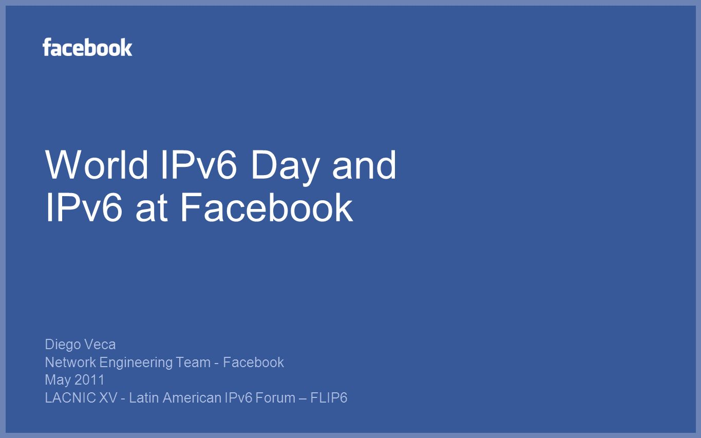 World IPv6 Day and IPv6 at Facebook Diego Veca Network Engineering Team - Facebook May 2011 LACNIC XV - Latin American IPv6 Forum – FLIP6