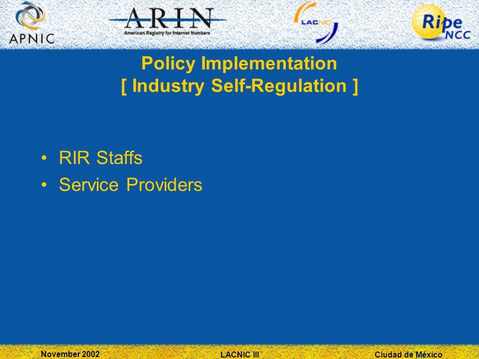 Ciudad de México November 2002 LACNIC III Policy Implementation [ Industry Self-Regulation ] RIR Staffs Service Providers