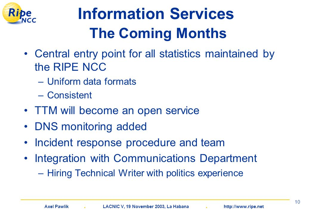 Axel Pawlik. LACNIC V, 19 November 2003, La Habana. http://www.ripe.net 10 Information Services The Coming Months Central entry point for all statisti