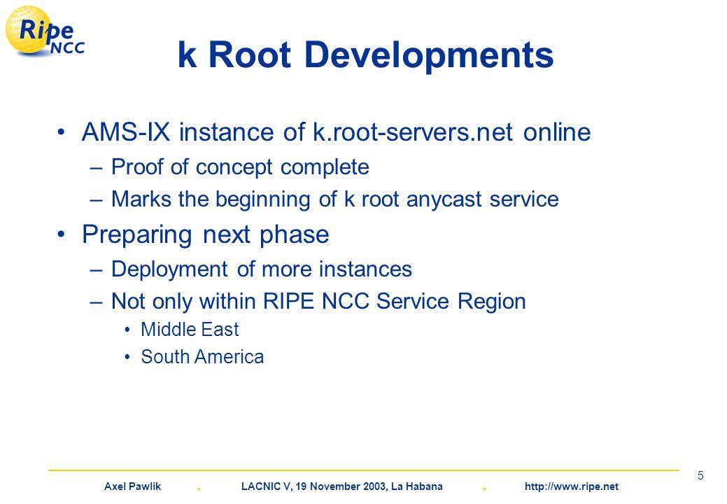 Axel Pawlik. LACNIC V, 19 November 2003, La Habana. http://www.ripe.net 5 k Root Developments AMS-IX instance of k.root-servers.net online –Proof of c