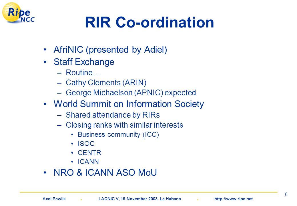 Axel Pawlik. LACNIC V, 19 November 2003, La Habana. http://www.ripe.net 6 RIR Co-ordination AfriNIC (presented by Adiel) Staff Exchange –Routine… –Cat
