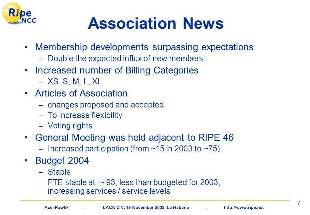 Axel Pawlik. LACNIC V, 19 November 2003, La Habana. http://www.ripe.net 7 Association News Membership developments surpassing expectations –Double the