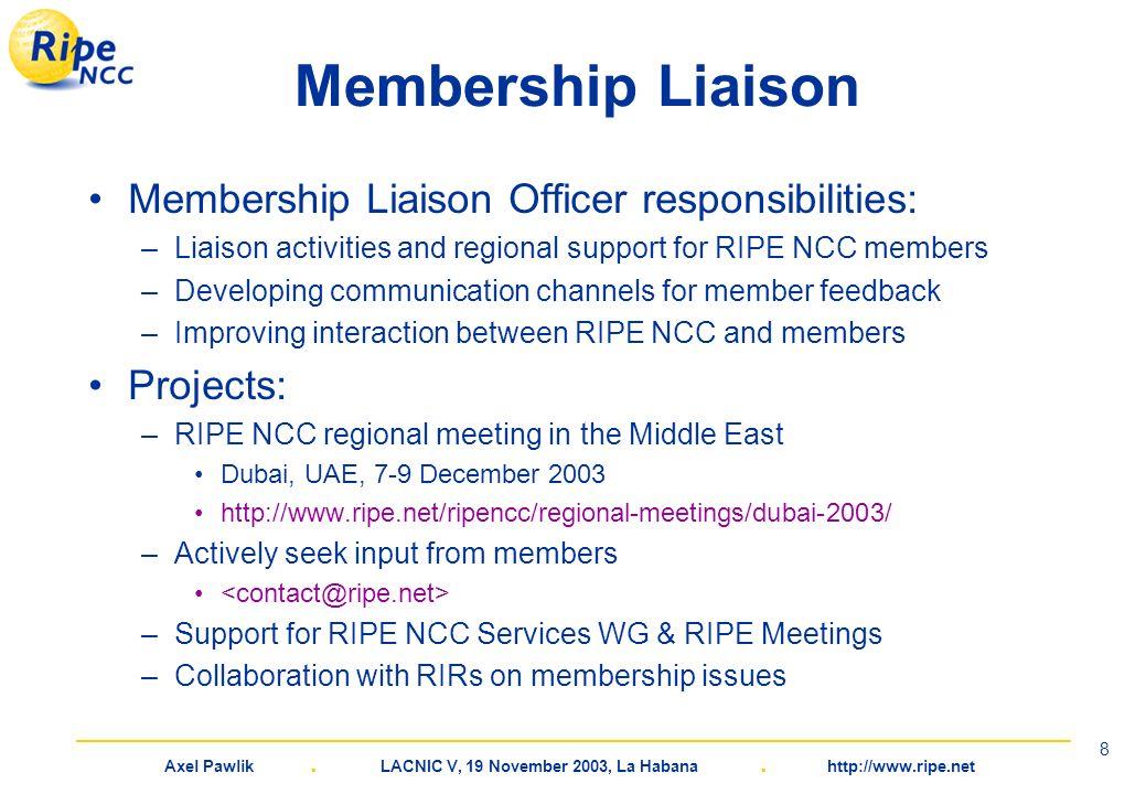 Axel Pawlik. LACNIC V, 19 November 2003, La Habana. http://www.ripe.net 8 Membership Liaison Membership Liaison Officer responsibilities: –Liaison act