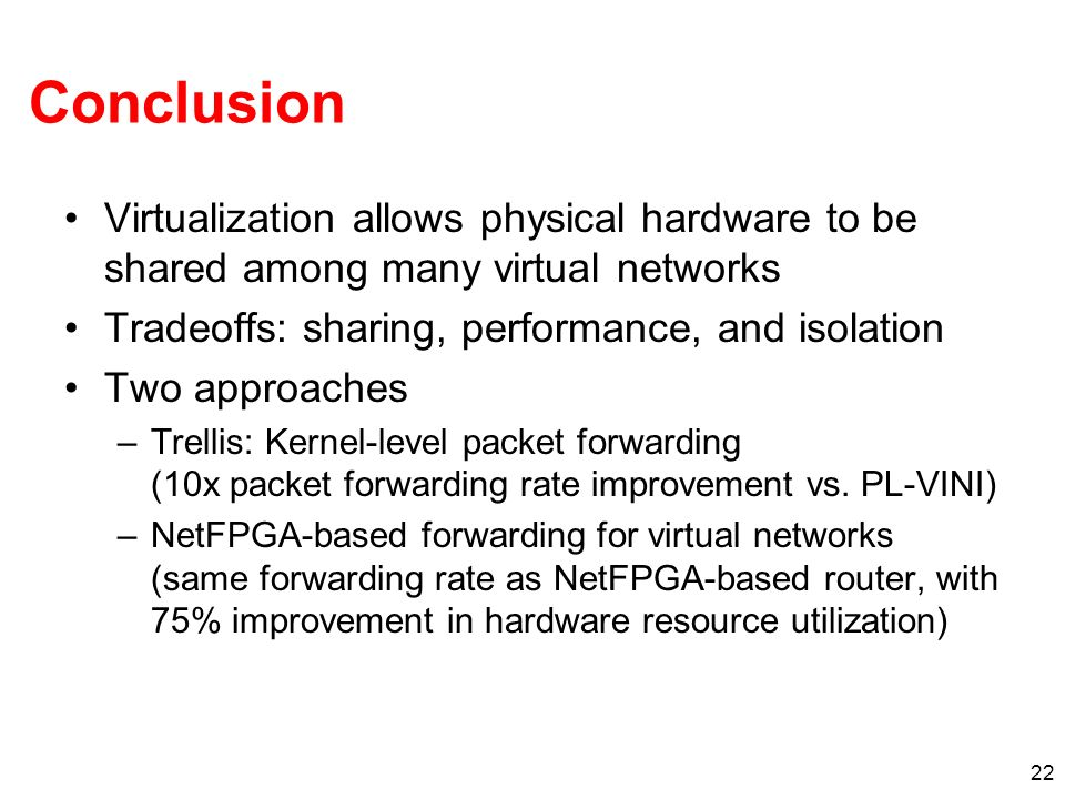 22 Conclusion Virtualization allows physical hardware to be shared among many virtual networks Tradeoffs: sharing, performance, and isolation Two approaches –Trellis: Kernel-level packet forwarding (10x packet forwarding rate improvement vs.