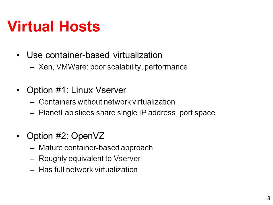 8 Virtual Hosts Use container-based virtualization –Xen, VMWare: poor scalability, performance Option #1: Linux Vserver –Containers without network virtualization –PlanetLab slices share single IP address, port space Option #2: OpenVZ –Mature container-based approach –Roughly equivalent to Vserver –Has full network virtualization