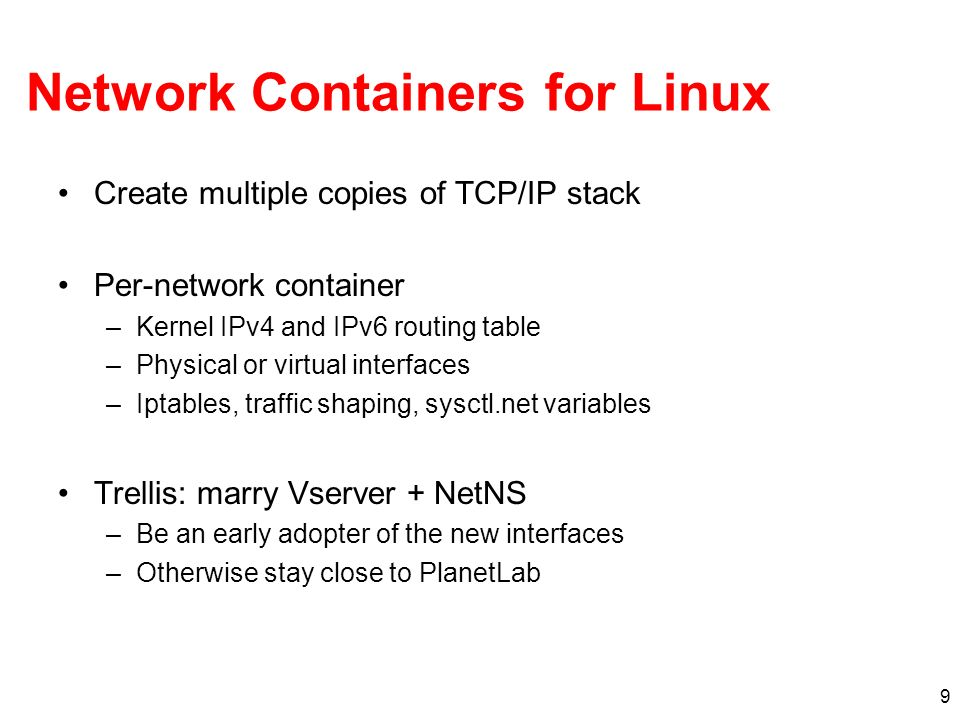 9 Network Containers for Linux Create multiple copies of TCP/IP stack Per-network container –Kernel IPv4 and IPv6 routing table –Physical or virtual interfaces –Iptables, traffic shaping, sysctl.net variables Trellis: marry Vserver + NetNS –Be an early adopter of the new interfaces –Otherwise stay close to PlanetLab