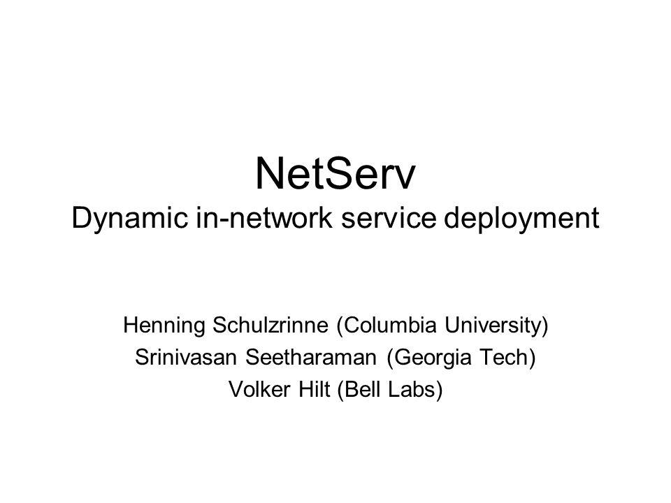 NetServ Dynamic in-network service deployment Henning Schulzrinne (Columbia University) Srinivasan Seetharaman (Georgia Tech) Volker Hilt (Bell Labs)