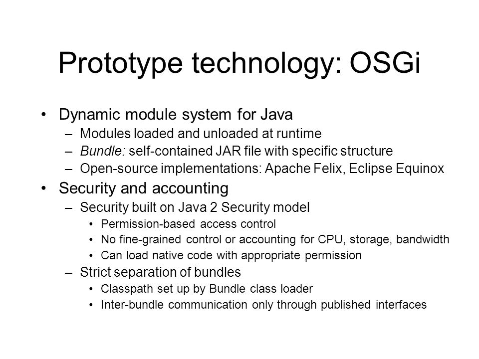Prototype technology: OSGi Dynamic module system for Java –Modules loaded and unloaded at runtime –Bundle: self-contained JAR file with specific structure –Open-source implementations: Apache Felix, Eclipse Equinox Security and accounting –Security built on Java 2 Security model Permission-based access control No fine-grained control or accounting for CPU, storage, bandwidth Can load native code with appropriate permission –Strict separation of bundles Classpath set up by Bundle class loader Inter-bundle communication only through published interfaces