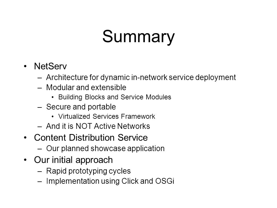 Summary NetServ –Architecture for dynamic in-network service deployment –Modular and extensible Building Blocks and Service Modules –Secure and portable Virtualized Services Framework –And it is NOT Active Networks Content Distribution Service –Our planned showcase application Our initial approach –Rapid prototyping cycles –Implementation using Click and OSGi