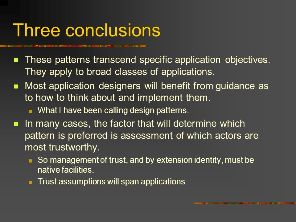 Three conclusions These patterns transcend specific application objectives. They apply to broad classes of applications. Most application designers wi