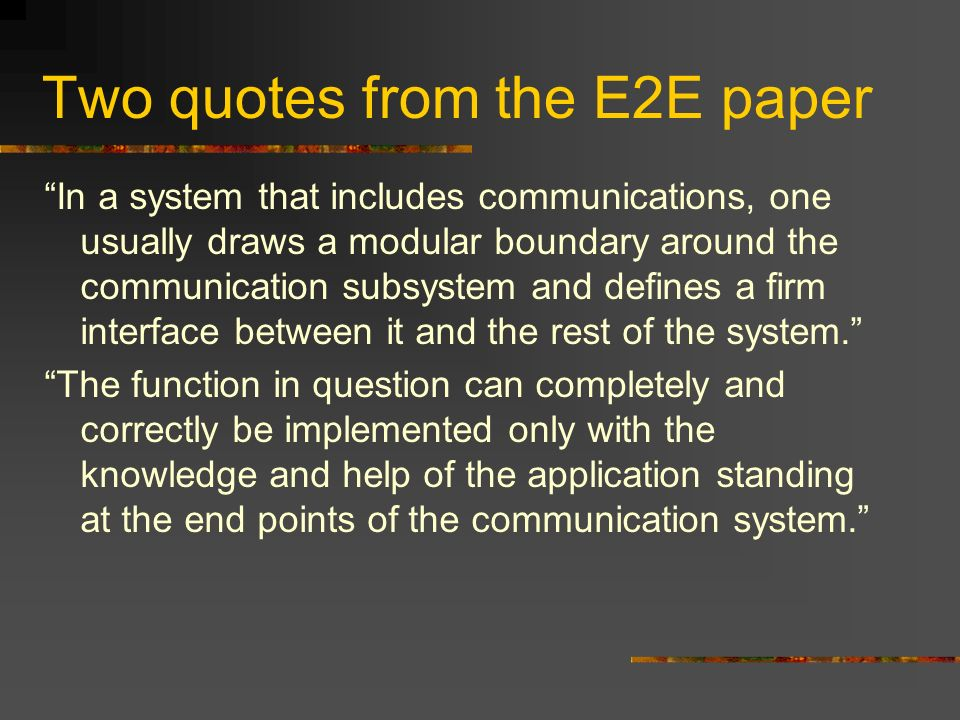 Two quotes from the E2E paper In a system that includes communications, one usually draws a modular boundary around the communication subsystem and de