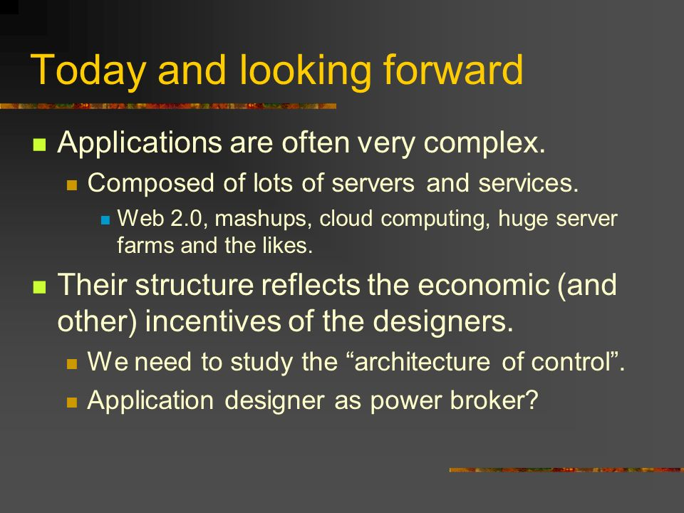 Today and looking forward Applications are often very complex. Composed of lots of servers and services. Web 2.0, mashups, cloud computing, huge serve