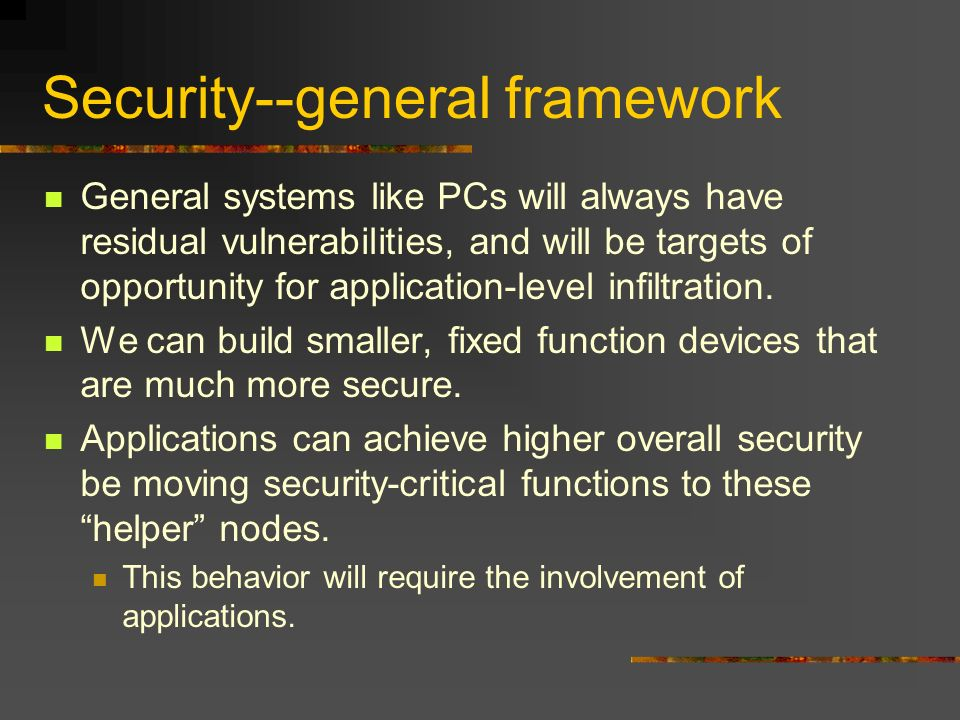 Security--general framework General systems like PCs will always have residual vulnerabilities, and will be targets of opportunity for application-level infiltration.