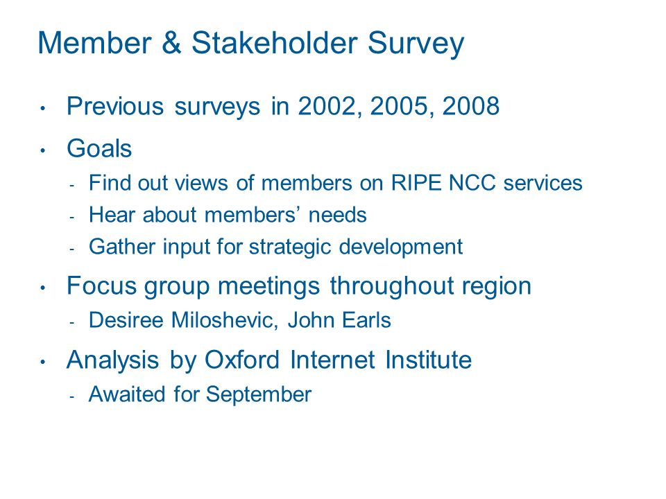 Member & Stakeholder Survey Previous surveys in 2002, 2005, 2008 Goals Find out views of members on RIPE NCC services Hear about members needs Gather input for strategic development Focus group meetings throughout region Desiree Miloshevic, John Earls Analysis by Oxford Internet Institute Awaited for September