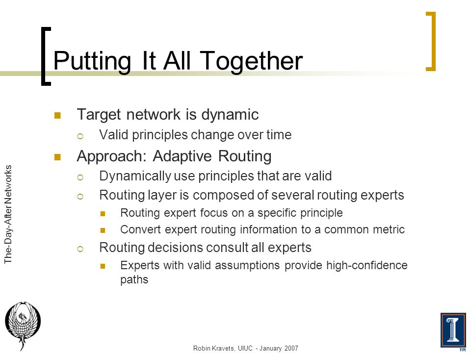 Putting It All Together Target network is dynamic Valid principles change over time Approach: Adaptive Routing Dynamically use principles that are valid Routing layer is composed of several routing experts Routing expert focus on a specific principle Convert expert routing information to a common metric Routing decisions consult all experts Experts with valid assumptions provide high-confidence paths Robin Kravets, UIUC - January 2007 The-Day-After Networks
