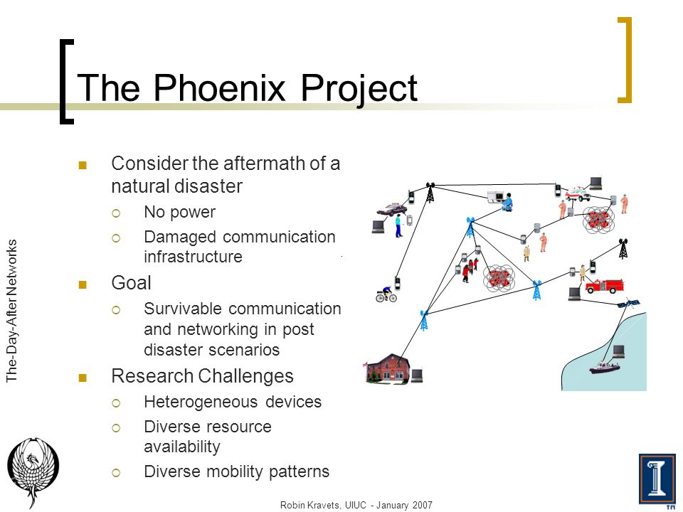 Consider the aftermath of a natural disaster No power Damaged communication infrastructure Goal Survivable communication and networking in post disaster scenarios Research Challenges Heterogeneous devices Diverse resource availability Diverse mobility patterns Robin Kravets, UIUC - January 2007 The-Day-After Networks