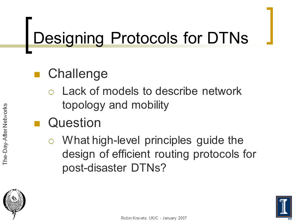 Robin Kravets, UIUC - January 2007 The-Day-After Networks Designing Protocols for DTNs Challenge Lack of models to describe network topology and mobility Question What high-level principles guide the design of efficient routing protocols for post-disaster DTNs