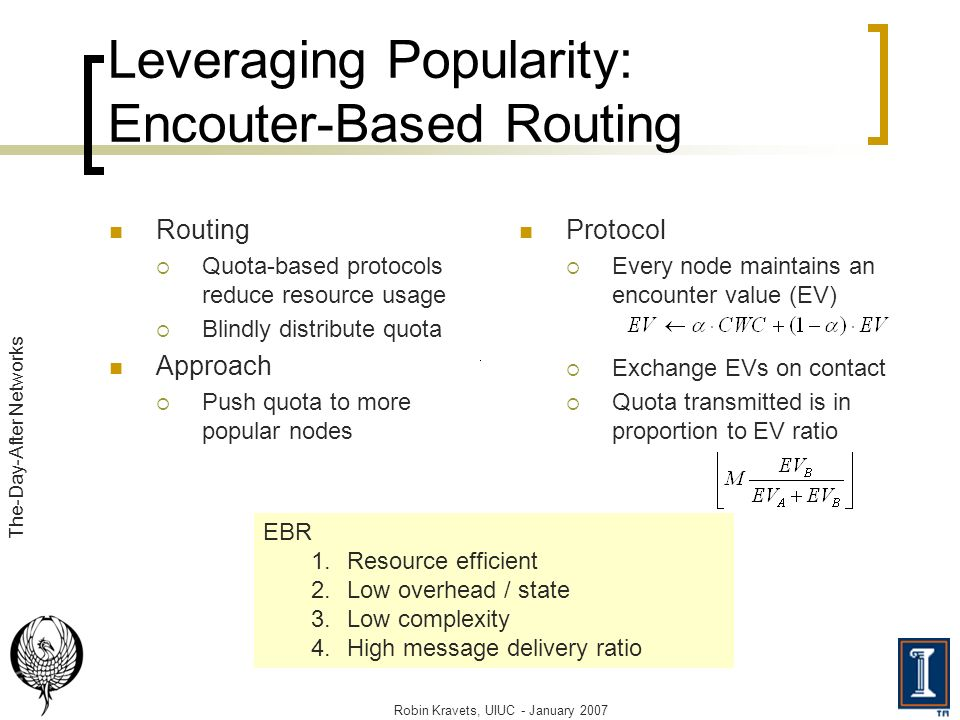 Leveraging Popularity: Encouter-Based Routing Routing Quota-based protocols reduce resource usage Blindly distribute quota Approach Push quota to more popular nodes Protocol Every node maintains an encounter value (EV) Exchange EVs on contact Quota transmitted is in proportion to EV ratio Robin Kravets, UIUC - January 2007 The-Day-After Networks EBR 1.Resource efficient 2.Low overhead / state 3.Low complexity 4.High message delivery ratio