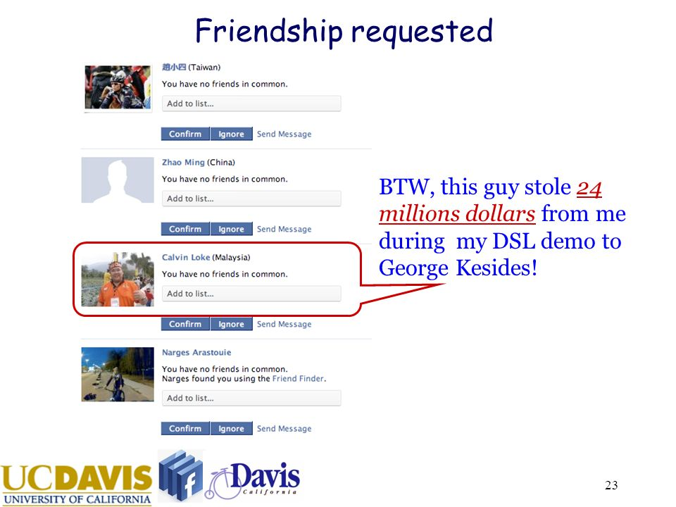 23 Friendship requested BTW, this guy stole 24 millions dollars from me during my DSL demo to George Kesides!