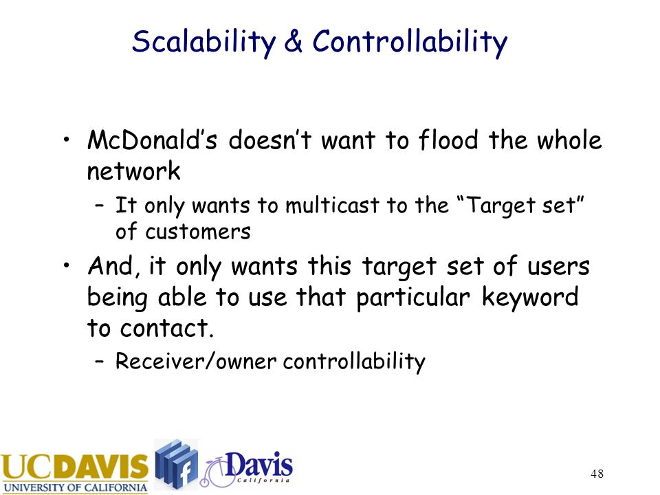 48 Scalability & Controllability McDonalds doesnt want to flood the whole network –It only wants to multicast to the Target set of customers And, it only wants this target set of users being able to use that particular keyword to contact.
