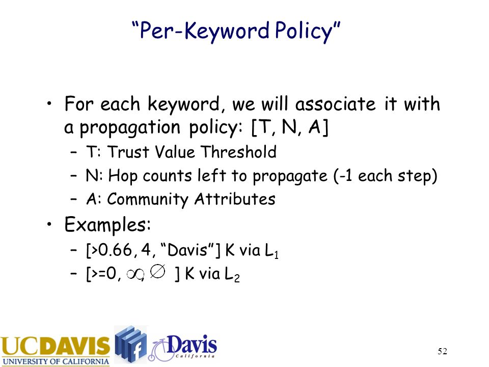 52 Per-Keyword Policy For each keyword, we will associate it with a propagation policy: [T, N, A] –T: Trust Value Threshold –N: Hop counts left to propagate (-1 each step) –A: Community Attributes Examples: –[>0.66, 4, Davis] K via L 1 –[>=0,, ] K via L 2