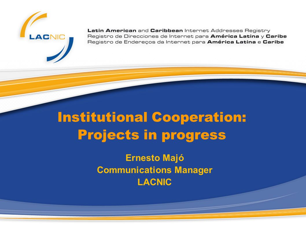 Institutional Cooperation: Projects in progress Ernesto Majó Communications Manager LACNIC
