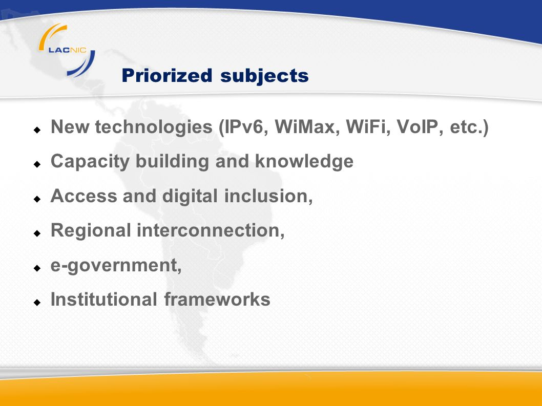 Priorized subjects New technologies (IPv6, WiMax, WiFi, VoIP, etc.) Capacity building and knowledge Access and digital inclusion, Regional interconnec