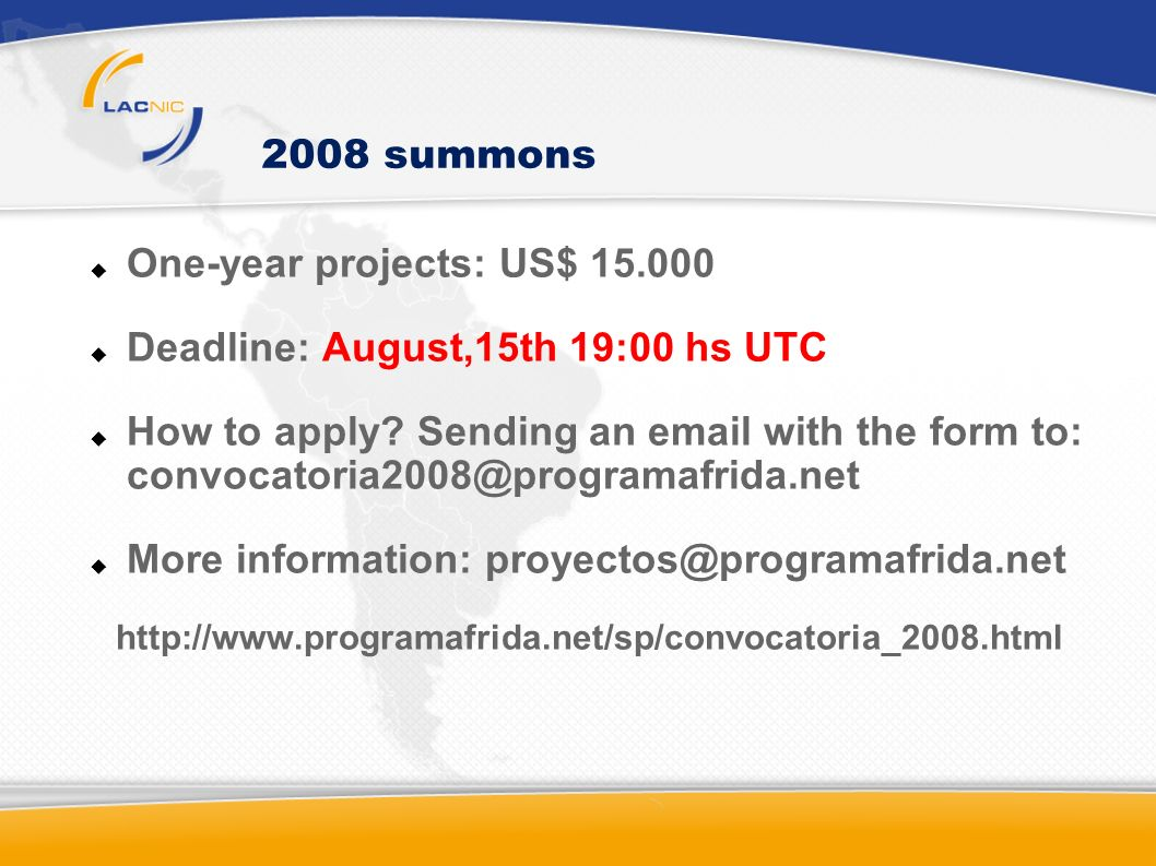 2008 summons One-year projects: US$ 15.000 Deadline: August,15th 19:00 hs UTC How to apply? Sending an email with the form to: convocatoria2008@progra