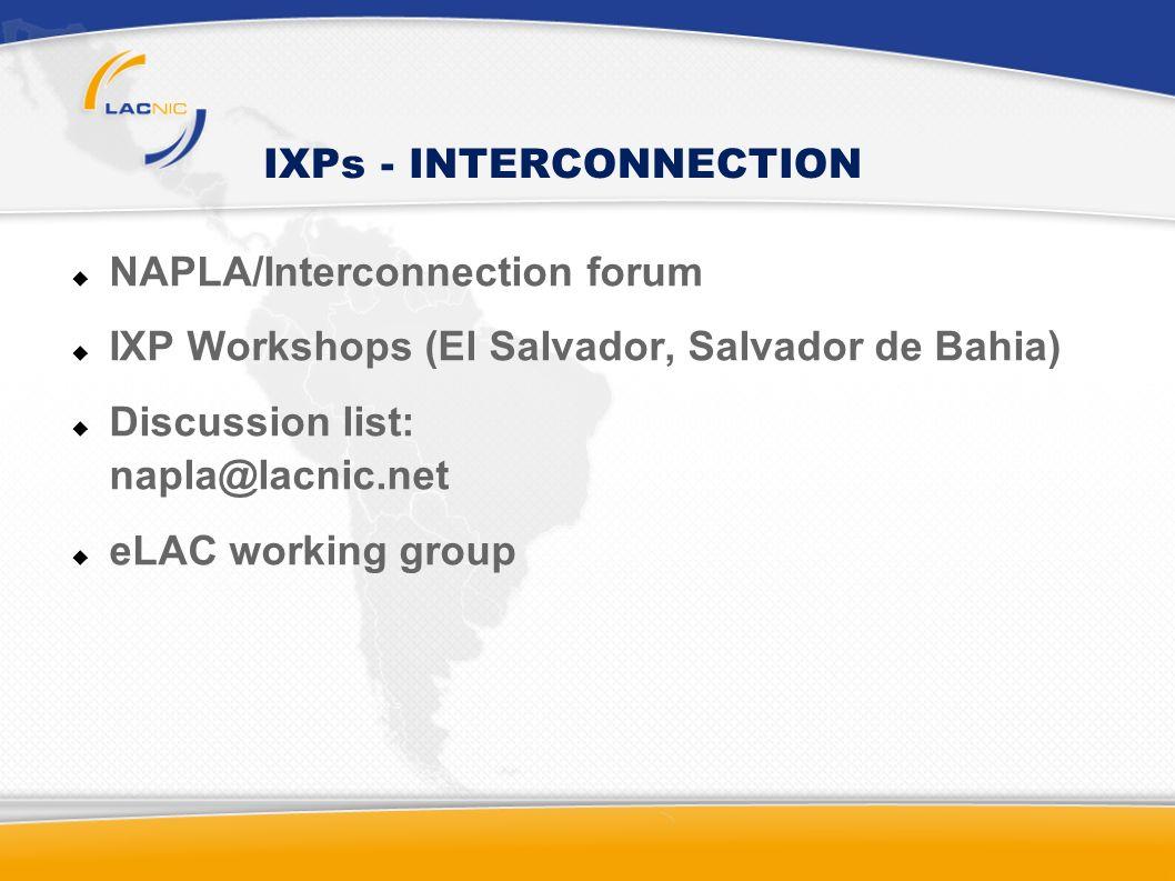 IXPs - INTERCONNECTION NAPLA/Interconnection forum IXP Workshops (El Salvador, Salvador de Bahia) Discussion list: napla@lacnic.net eLAC working group