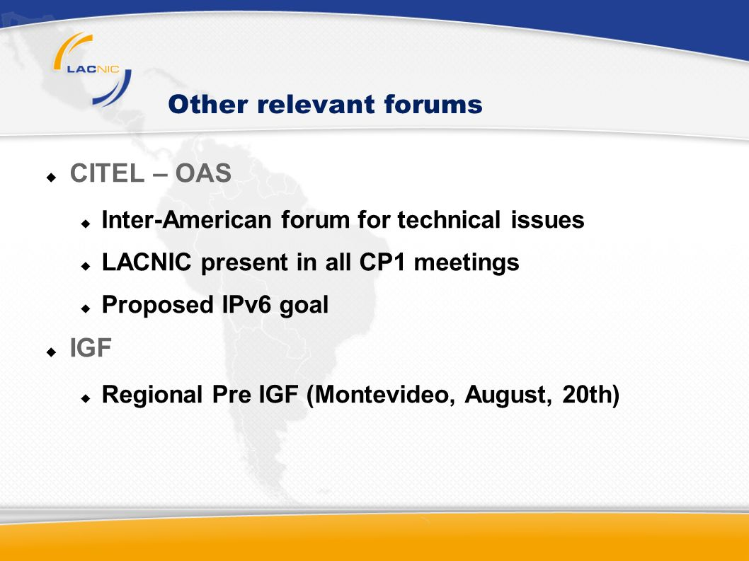 Other relevant forums CITEL – OAS Inter-American forum for technical issues LACNIC present in all CP1 meetings Proposed IPv6 goal IGF Regional Pre IGF
