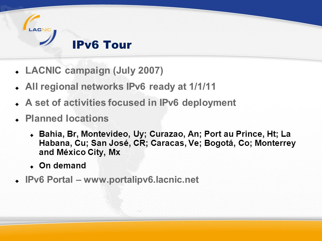 IPv6 Tour LACNIC campaign (July 2007) All regional networks IPv6 ready at 1/1/11 A set of activities focused in IPv6 deployment Planned locations Bahia, Br, Montevideo, Uy; Curazao, An; Port au Prince, Ht; La Habana, Cu; San José, CR; Caracas, Ve; Bogotá, Co; Monterrey and México City, Mx On demand IPv6 Portal – www.portalipv6.lacnic.net