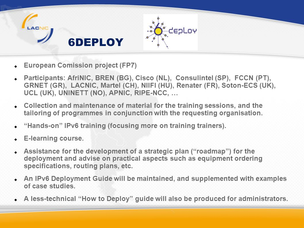 6DEPLOY European Comission project (FP7) Participants: AfriNIC, BREN (BG), Cisco (NL), Consulintel (SP), FCCN (PT), GRNET (GR), LACNIC, Martel (CH), NIIFI (HU), Renater (FR), Soton-ECS (UK), UCL (UK), UNINETT (NO), APNIC, RIPE-NCC, … Collection and maintenance of material for the training sessions, and the tailoring of programmes in conjunction with the requesting organisation.