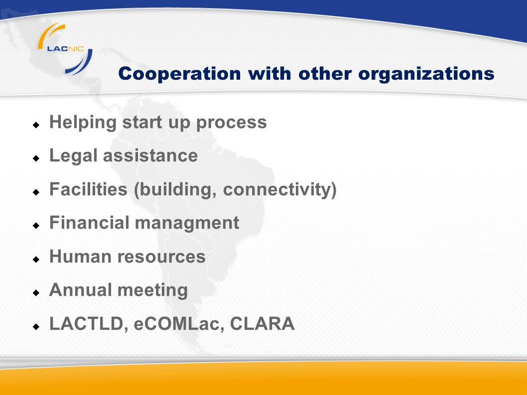 Cooperation with other organizations Helping start up process Legal assistance Facilities (building, connectivity) Financial managment Human resources