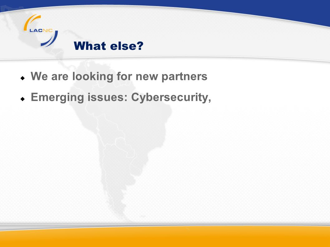What else We are looking for new partners Emerging issues: Cybersecurity,