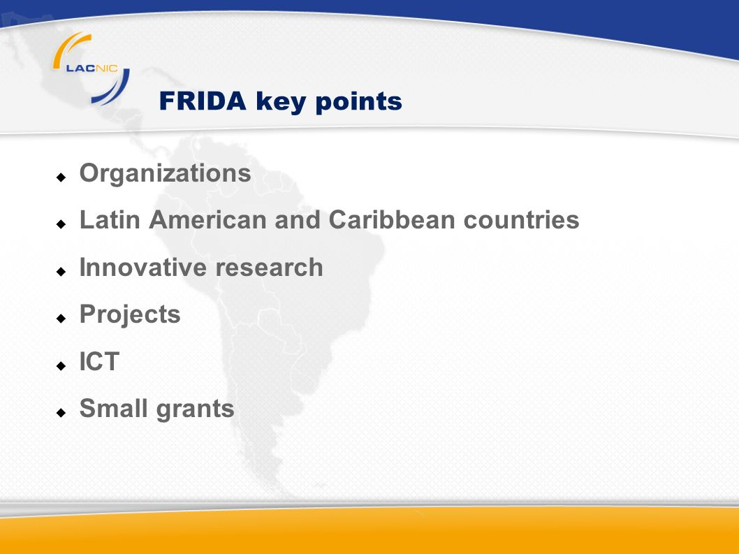 FRIDA I Summary 2 Summons for research projects (2004, 2005) Donors: IDRC, ICA, ISOC, GKP, LACNIC Main Results Regional Fund 479 initiatives from 21 countries US$ 480.000 26 projects executed by researchers from 13 countries 6 researchers supported to disseminate their results Increasing of technical and research capabilities on proposal organizations Researchers involved in relevant global issues Better recognition of the researchers around the region
