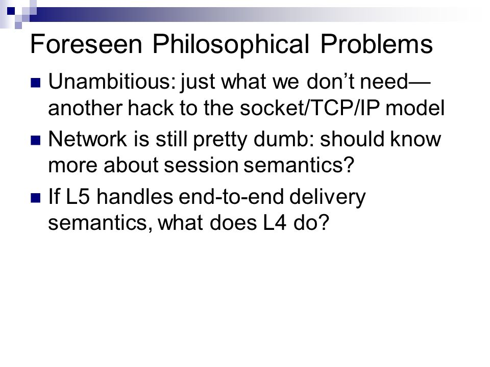 Foreseen Philosophical Problems Unambitious: just what we dont need another hack to the socket/TCP/IP model Network is still pretty dumb: should know more about session semantics.